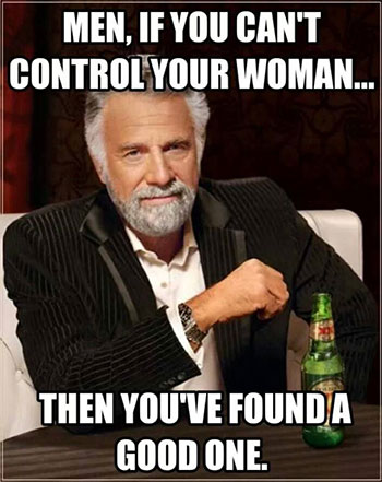If as a man you can't control your woman - you've found a good one